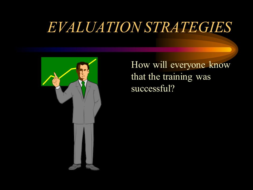 EVALUATION STRATEGIES How will everyone know that the training was successful?