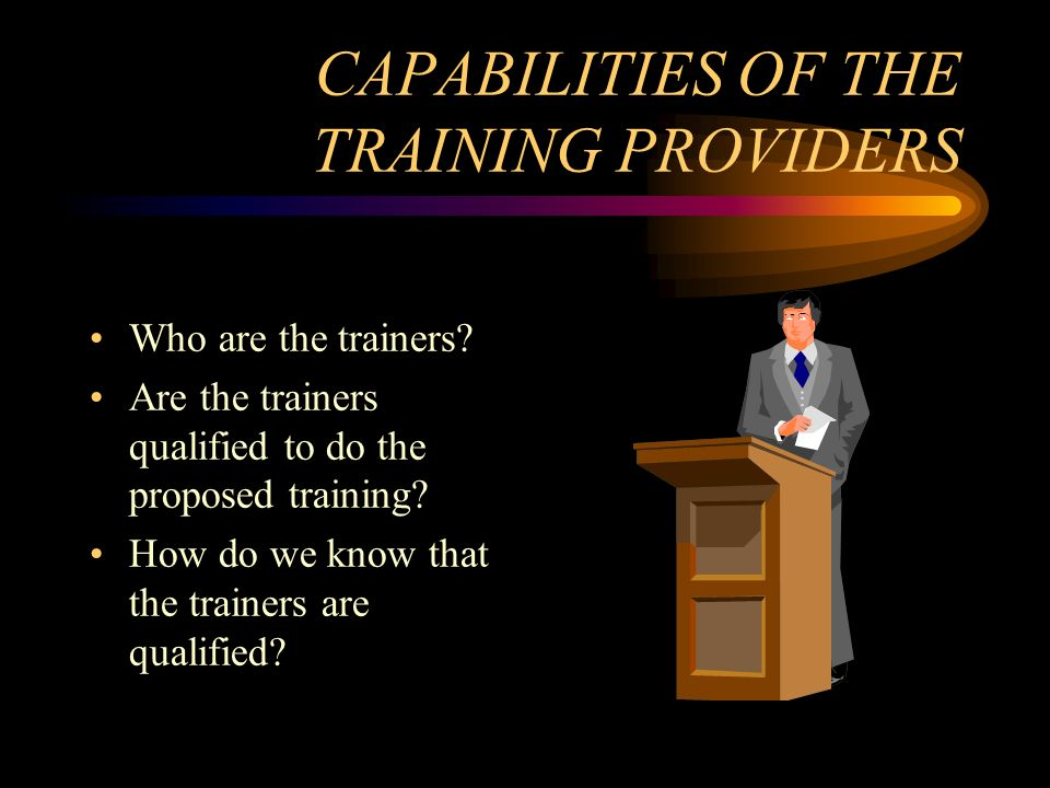 CAPABILITIES OF THE TRAINING PROVIDERS Who are the trainers? Are the trainers qualified to do the proposed training? How do we know that the trainers