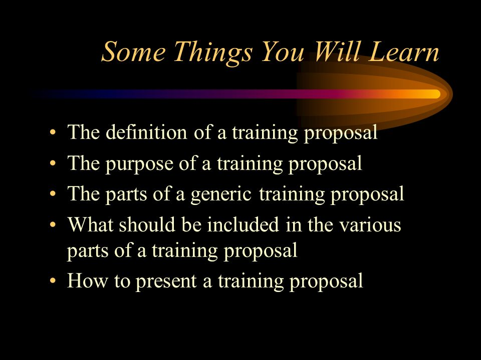 Some Things You Will Learn The definition of a training proposal The purpose of a training proposal The parts of a generic training proposal What shou