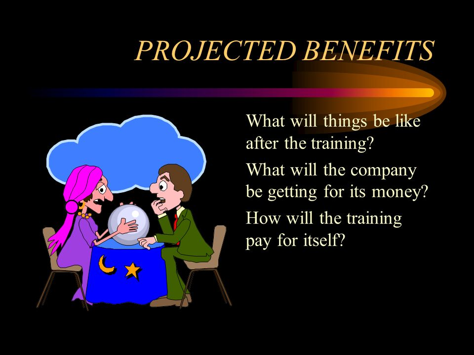 PROJECTED BENEFITS What will things be like after the training? What will the company be getting for its money? How will the training pay for itself?