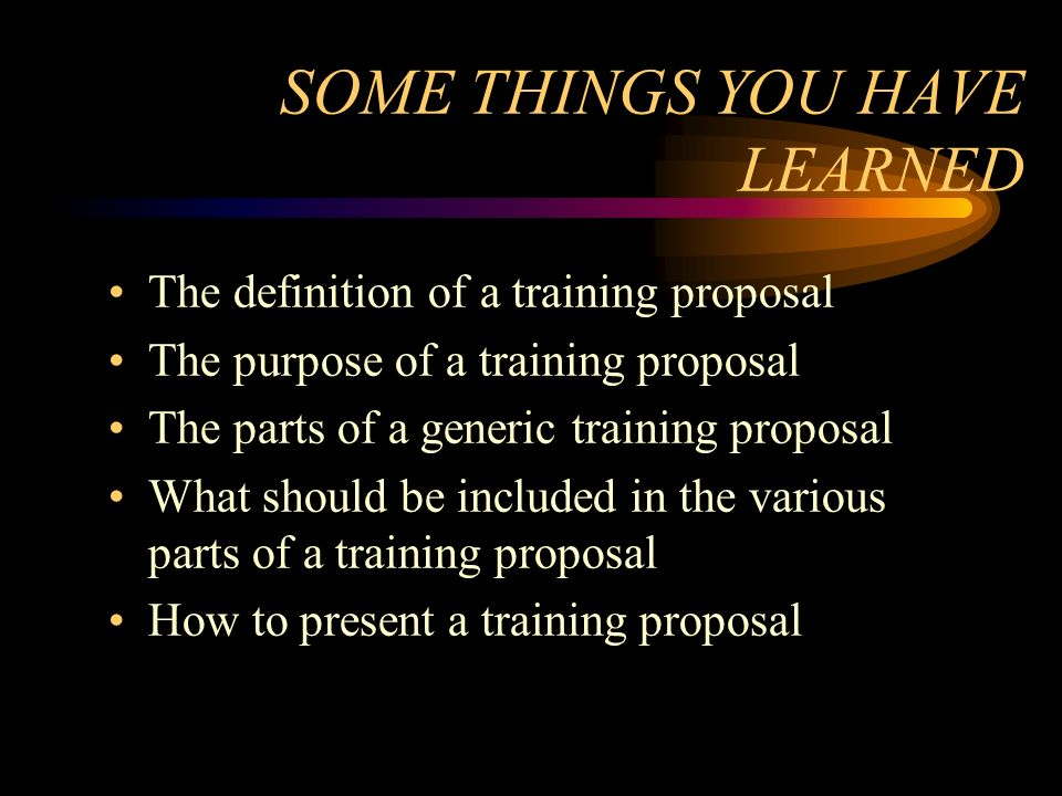 SOME THINGS YOU HAVE LEARNED The definition of a training proposal The purpose of a training proposal The parts of a generic training proposal What sh