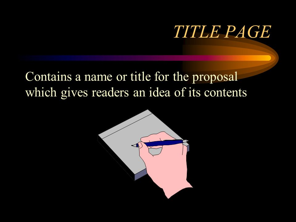 TITLE PAGE Contains a name or title for the proposal which gives readers an idea of its contents