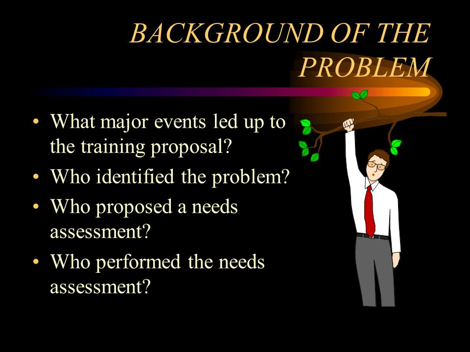 BACKGROUND OF THE PROBLEM What major events led up to the training proposal? Who identified the problem? Who proposed a needs assessment? Who performe