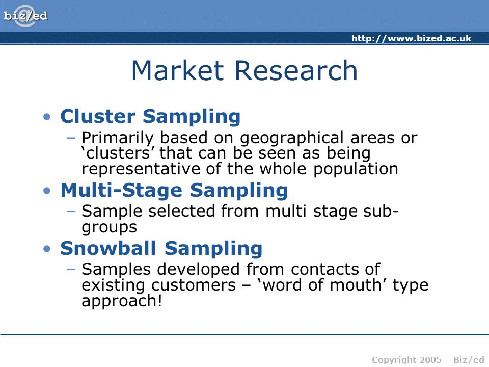 http://www.bized.ac.uk Copyright 2005 – Biz/ed Market Research Cluster Sampling –Primarily based on geographical areas or clusters that can be seen as being representative of the whole population Multi-Stage Sampling –Sample selected from multi stage sub- groups Snowball Sampling –Samples developed from contacts of existing customers – word of mouth type approach!