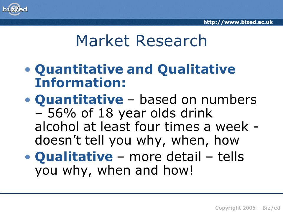 http://www.bized.ac.uk Copyright 2005 – Biz/ed Market Research Quantitative and Qualitative Information: Quantitative – based on numbers – 56% of 18 year olds drink alcohol at least four times a week - doesnt tell you why, when, how Qualitative – more detail – tells you why, when and how!