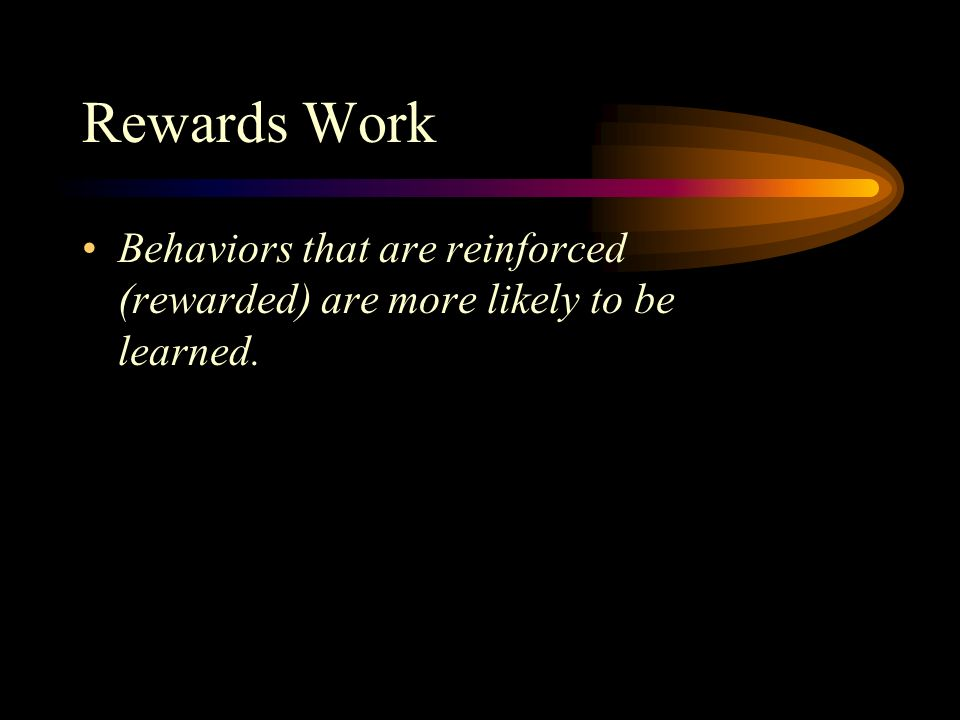 Rewards Work Behaviors that are reinforced (rewarded) are more likely to be learned.