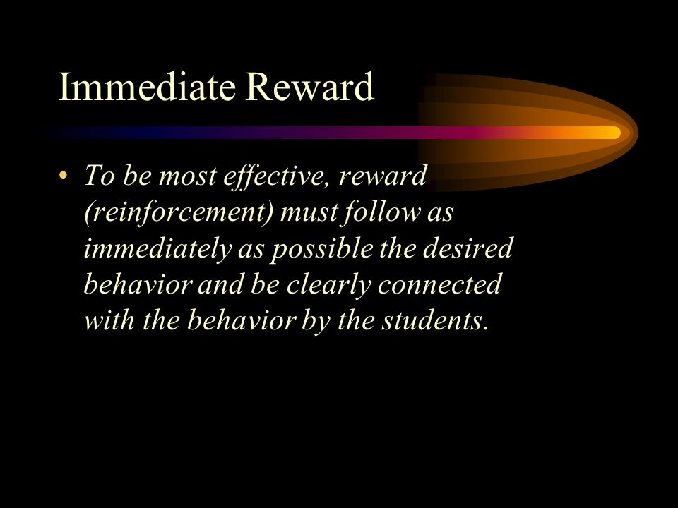 Immediate Reward To be most effective, reward (reinforcement) must follow as immediately as possible the desired behavior and be clearly connected with the behavior by the students.