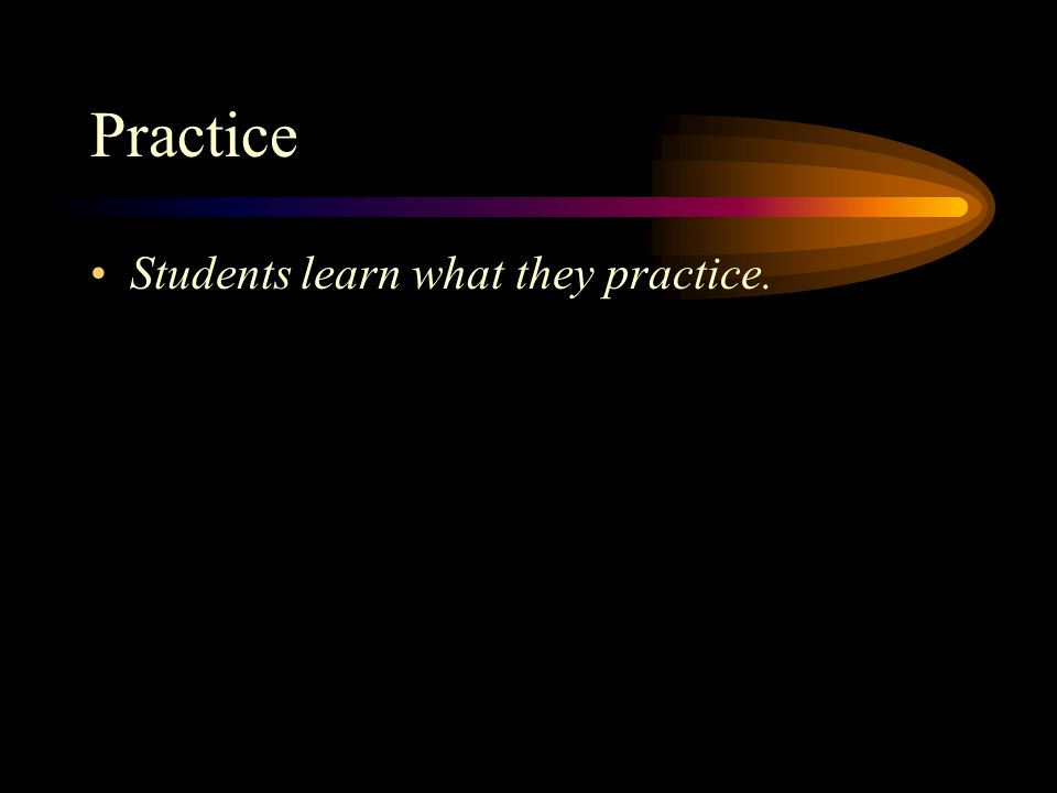 Practice Students learn what they practice.