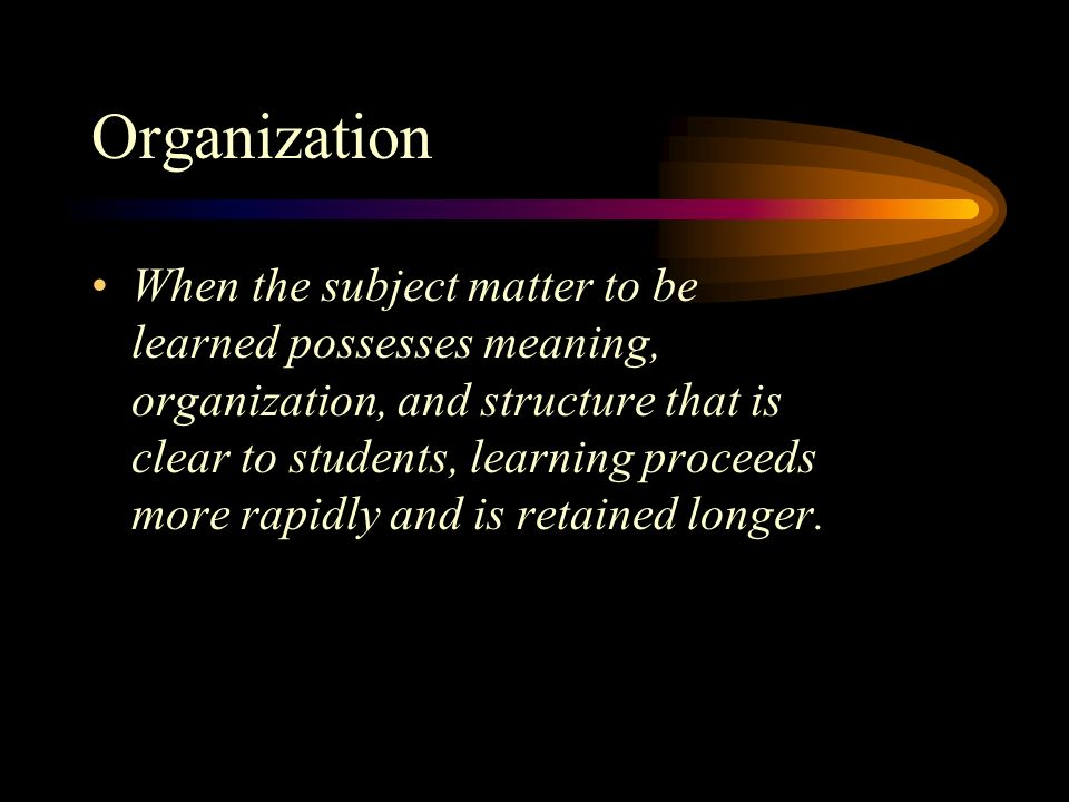 Organization When the subject matter to be learned possesses meaning, organization, and structure that is clear to students, learning proceeds more rapidly and is retained longer.