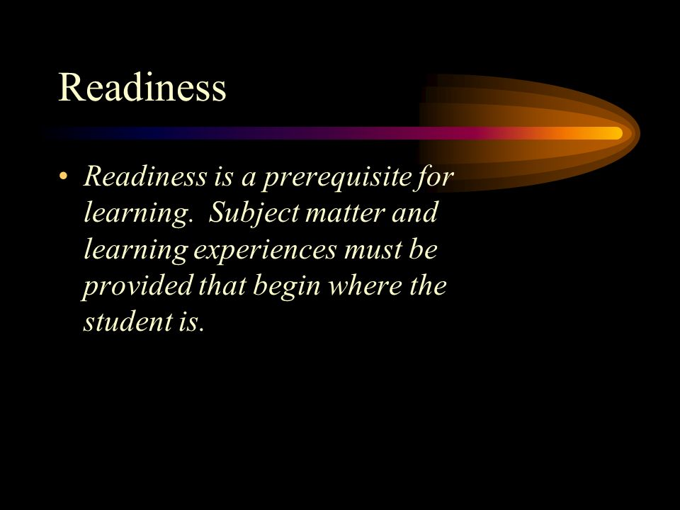 Readiness Readiness is a prerequisite for learning. Subject matter and learning experiences must be provided that begin where the student is.