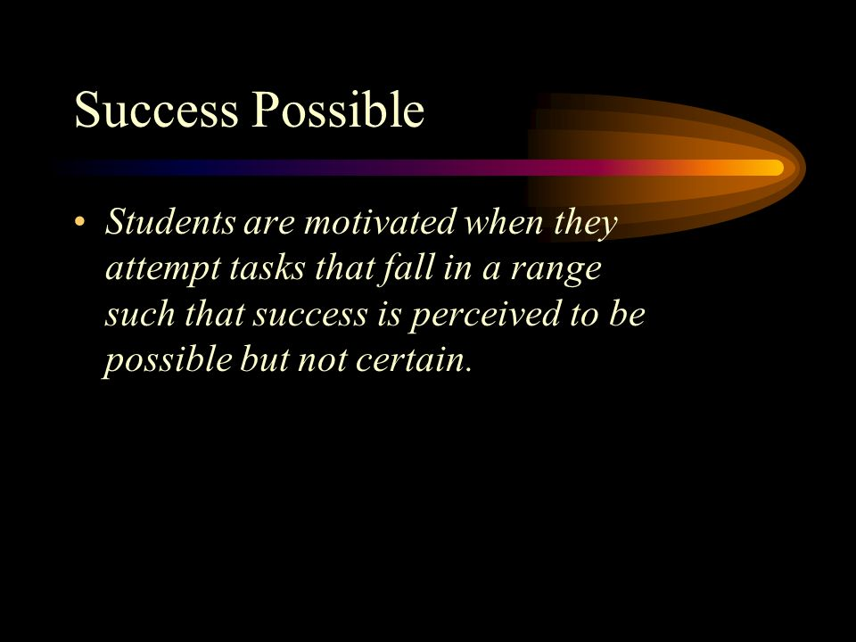 Success Possible Students are motivated when they attempt tasks that fall in a range such that success is perceived to be possible but not certain.