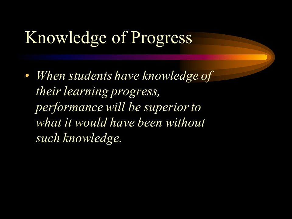 Knowledge of Progress When students have knowledge of their learning progress, performance will be superior to what it would have been without such kn