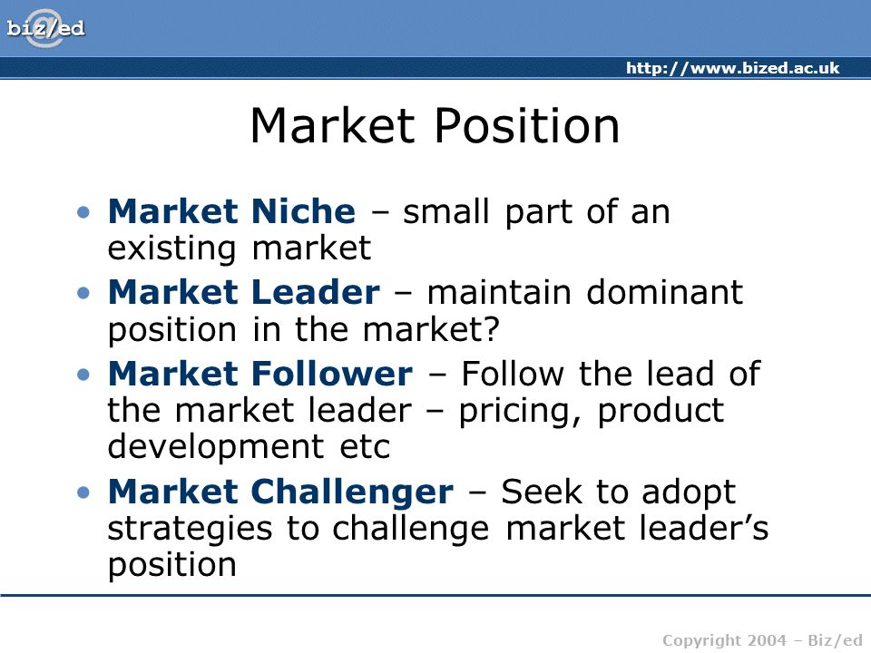 http://www.bized.ac.uk Copyright 2004 – Biz/ed Market Position Market Niche – small part of an existing market Market Leader – maintain dominant posit