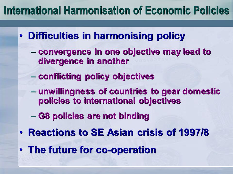 International Harmonisation of Economic Policies Difficulties in harmonising policy –convergence in one objective may lead to divergence in another –conflicting policy objectives –unwillingness of countries to gear domestic policies to international objectives –G8 policies are not binding Reactions to SE Asian crisis of 1997/8 The future for co-operation Difficulties in harmonising policy –convergence in one objective may lead to divergence in another –conflicting policy objectives –unwillingness of countries to gear domestic policies to international objectives –G8 policies are not binding Reactions to SE Asian crisis of 1997/8 The future for co-operation