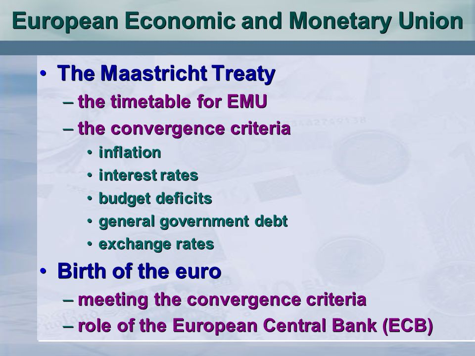 European Economic and Monetary Union The Maastricht Treaty –the timetable for EMU –the convergence criteria inflation interest rates budget deficits general government debt exchange rates Birth of the euro –meeting the convergence criteria –role of the European Central Bank (ECB) The Maastricht Treaty –the timetable for EMU –the convergence criteria inflation interest rates budget deficits general government debt exchange rates Birth of the euro –meeting the convergence criteria –role of the European Central Bank (ECB)