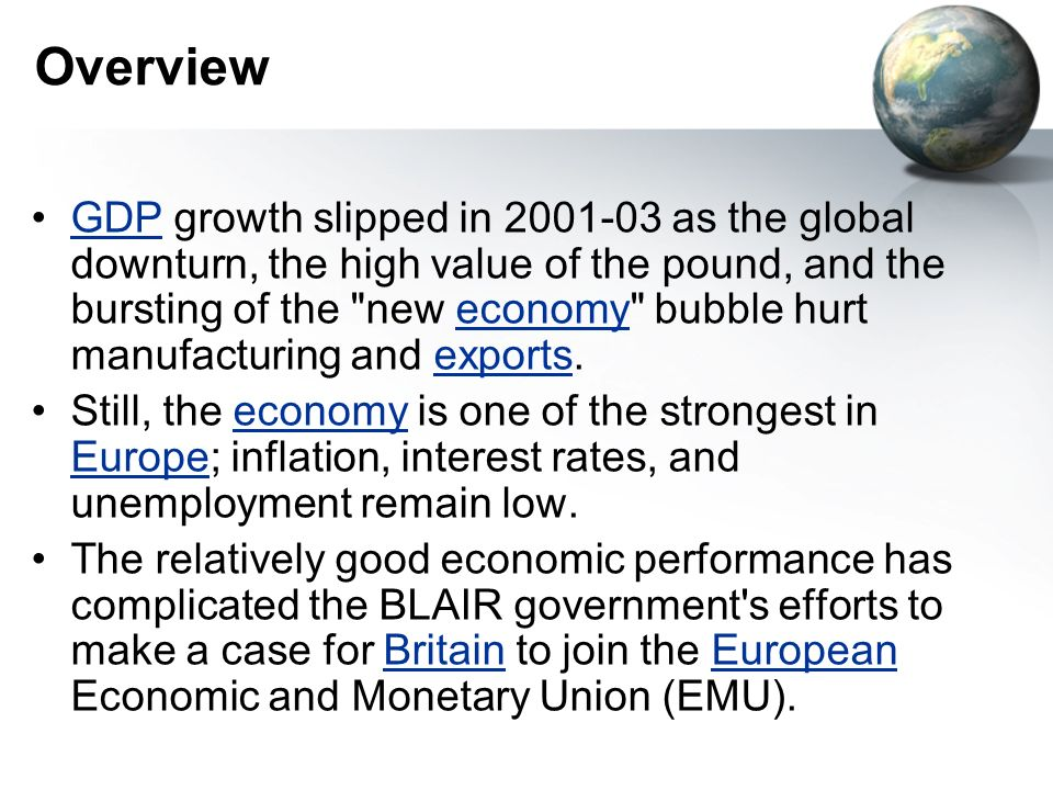 Overview GDP growth slipped in as the global downturn, the high value of the pound, and the bursting of the new economy bubble hurt manufacturing and exports.GDPeconomyexports Still, the economy is one of the strongest in Europe; inflation, interest rates, and unemployment remain low.economy Europe The relatively good economic performance has complicated the BLAIR government s efforts to make a case for Britain to join the European Economic and Monetary Union (EMU).BritainEuropean