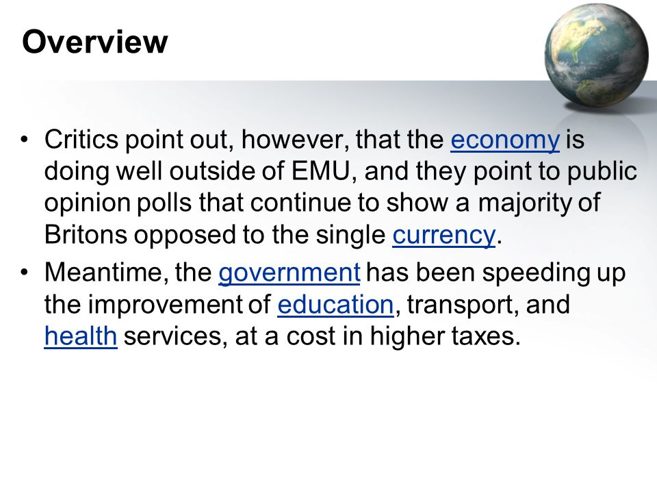 Overview Critics point out, however, that the economy is doing well outside of EMU, and they point to public opinion polls that continue to show a majority of Britons opposed to the single currency.economycurrency Meantime, the government has been speeding up the improvement of education, transport, and health services, at a cost in higher taxes.governmenteducation health