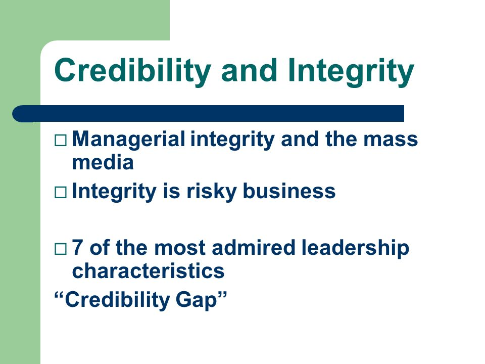 Credibility and Integrity ¨ Managerial integrity and the mass media ¨ Integrity is risky business ¨ 7 of the most admired leadership characteristics C