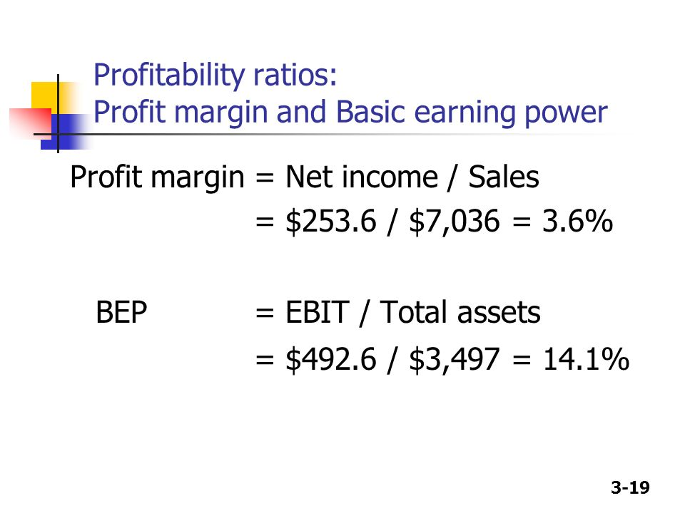 3-19 Profitability ratios: Profit margin and Basic earning power Profit margin= Net income / Sales = $253.6 / $7,036 = 3.6% BEP= EBIT / Total assets =