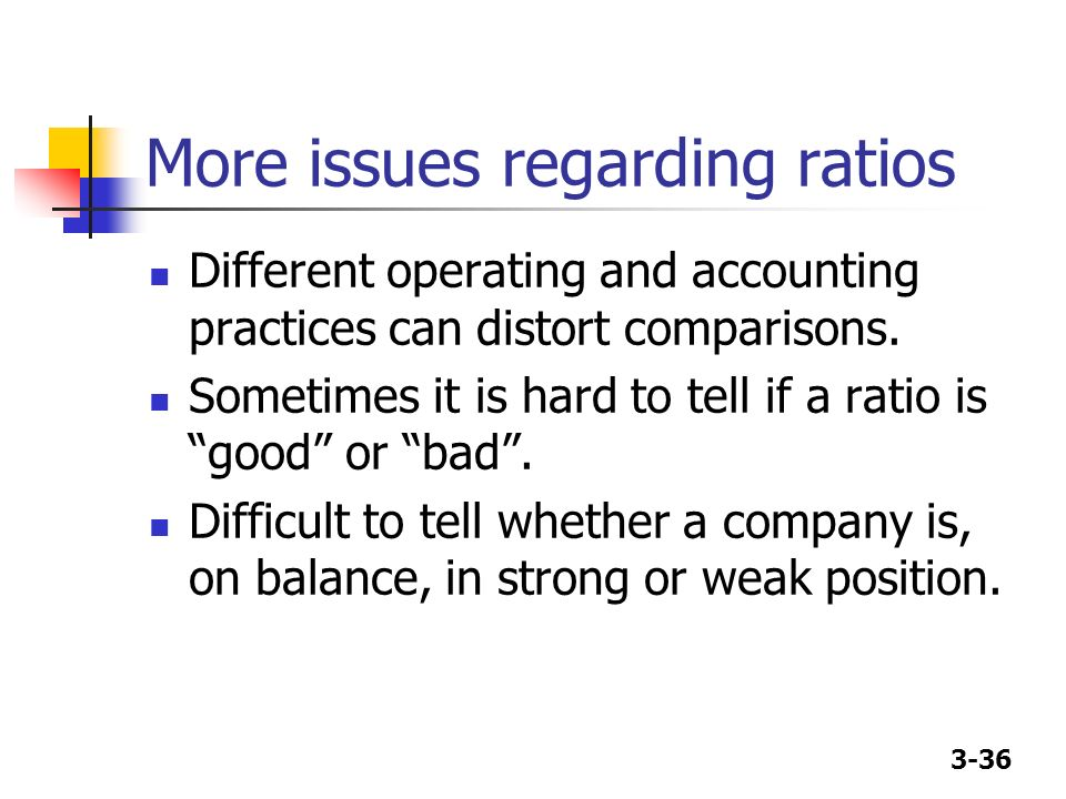 3-36 More issues regarding ratios Different operating and accounting practices can distort comparisons. Sometimes it is hard to tell if a ratio is goo