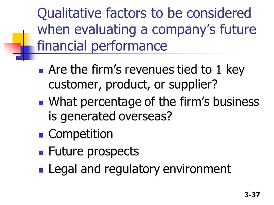 3-37 Qualitative factors to be considered when evaluating a companys future financial performance Are the firms revenues tied to 1 key customer, produ