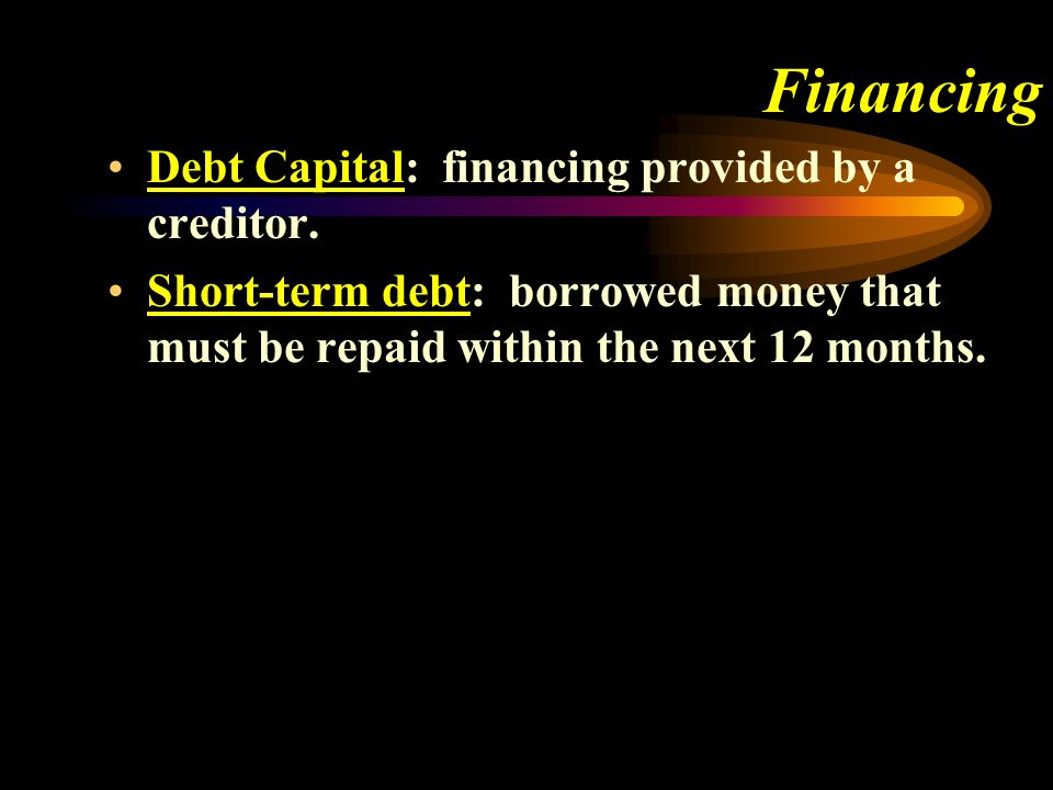 Financing Debt Capital: financing provided by a creditor.