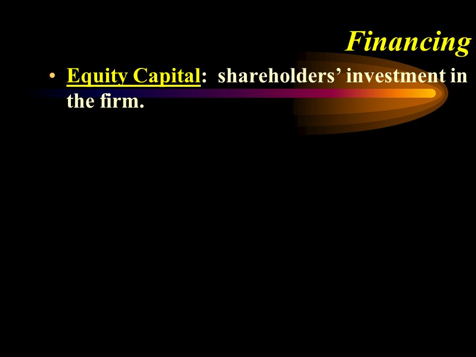 Financing Equity Capital: shareholders investment in the firm.