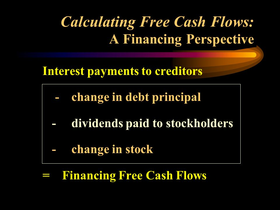 Calculating Free Cash Flows: A Financing Perspective Interest payments to creditors - change in debt principal - dividends paid to stockholders - change in stock = Financing Free Cash Flows