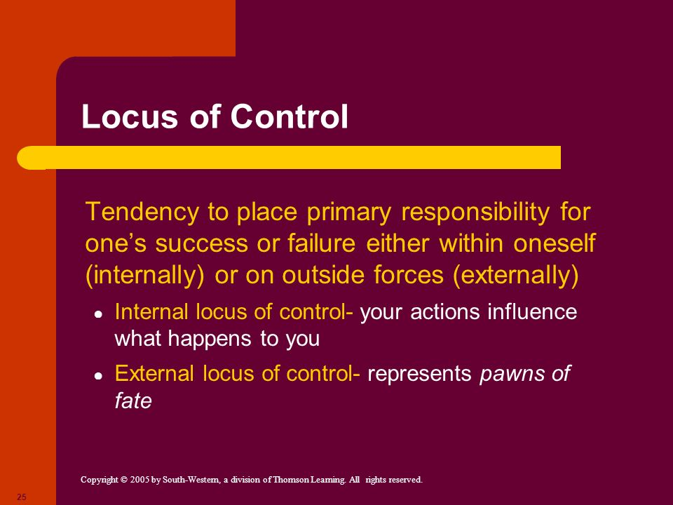 Copyright © 2005 by South-Western, a division of Thomson Learning. All rights reserved. 25 Locus of Control Tendency to place primary responsibility f