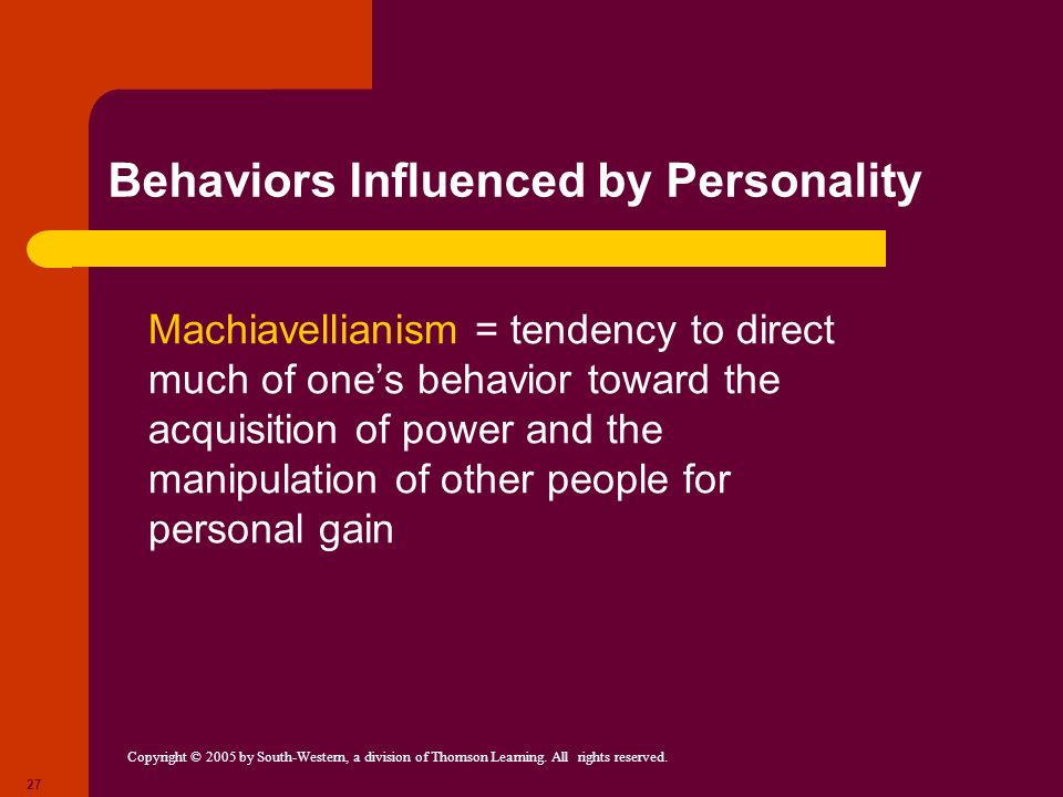 Copyright © 2005 by South-Western, a division of Thomson Learning. All rights reserved. 27 Behaviors Influenced by Personality Machiavellianism = tend