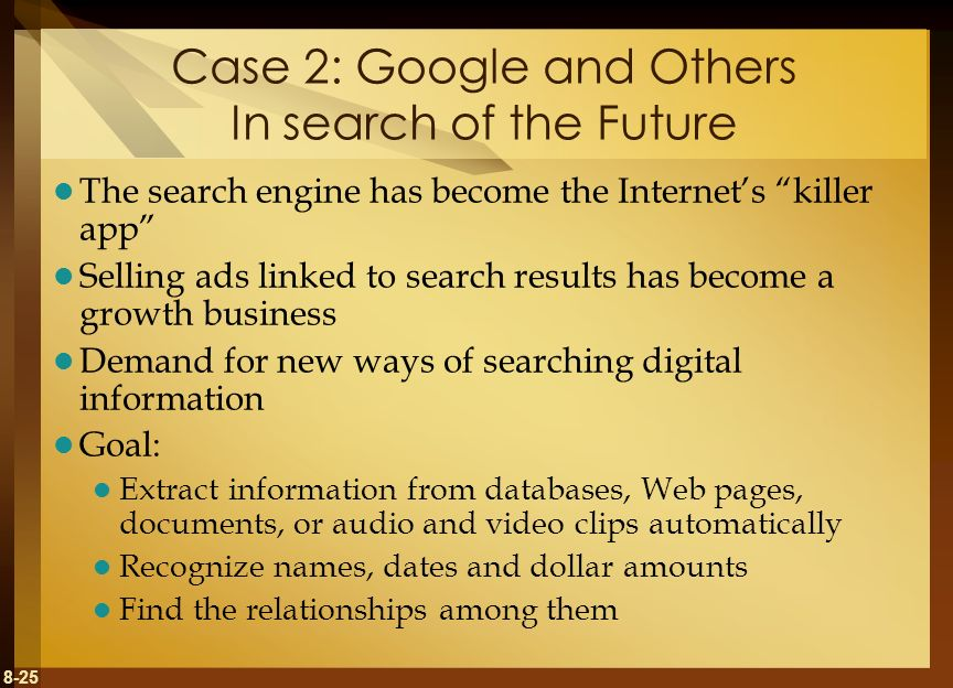 8-25 Case 2: Google and Others In search of the Future The search engine has become the Internets killer app Selling ads linked to search results has