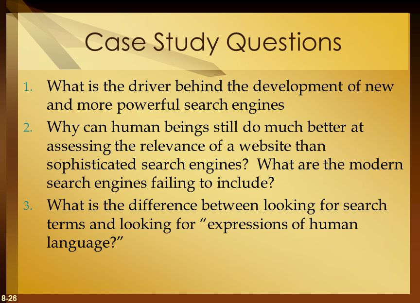 8-26 Case Study Questions 1. What is the driver behind the development of new and more powerful search engines 2. Why can human beings still do much b