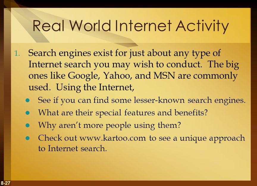 8-27 Real World Internet Activity 1. Search engines exist for just about any type of Internet search you may wish to conduct. The big ones like Google