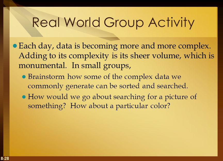 8-28 Real World Group Activity Each day, data is becoming more and more complex. Adding to its complexity is its sheer volume, which is monumental. In
