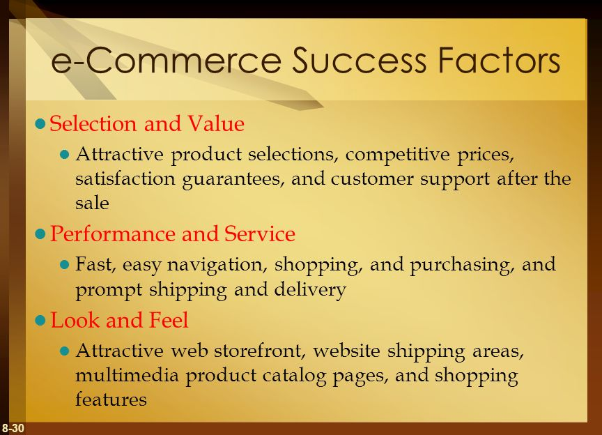 8-30 e-Commerce Success Factors Selection and Value Attractive product selections, competitive prices, satisfaction guarantees, and customer support a