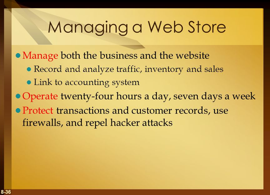 8-36 Managing a Web Store Manage both the business and the website Record and analyze traffic, inventory and sales Link to accounting system Operate t