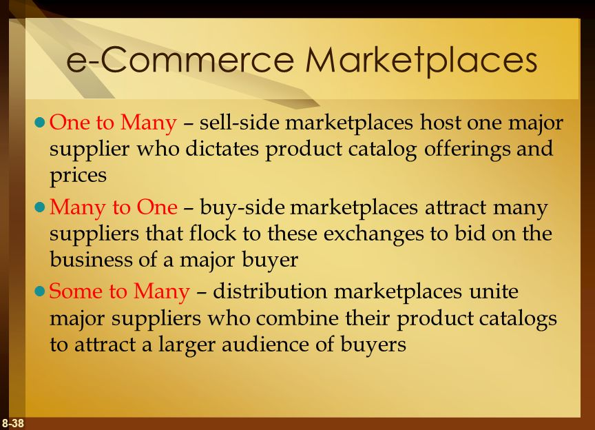 8-38 e-Commerce Marketplaces One to Many – sell-side marketplaces host one major supplier who dictates product catalog offerings and prices Many to On