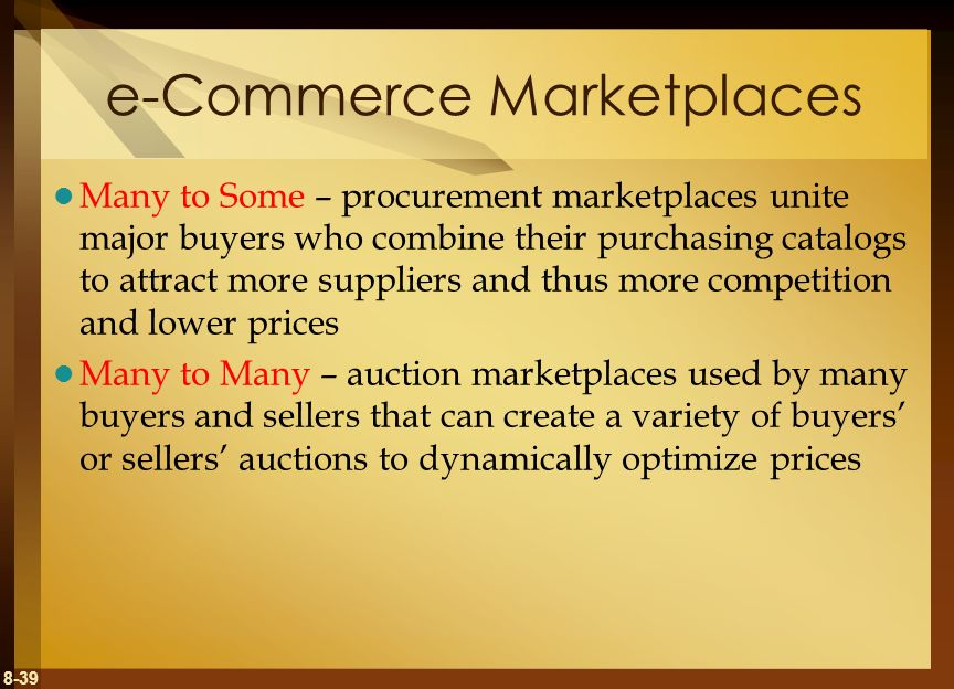 8-39 e-Commerce Marketplaces Many to Some – procurement marketplaces unite major buyers who combine their purchasing catalogs to attract more supplier