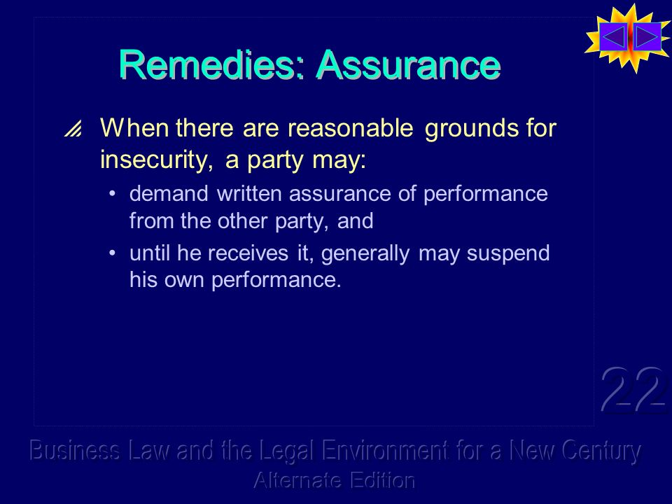 Remedies: Assurance When there are reasonable grounds for insecurity, a party may: demand written assurance of performance from the other party, and until he receives it, generally may suspend his own performance.