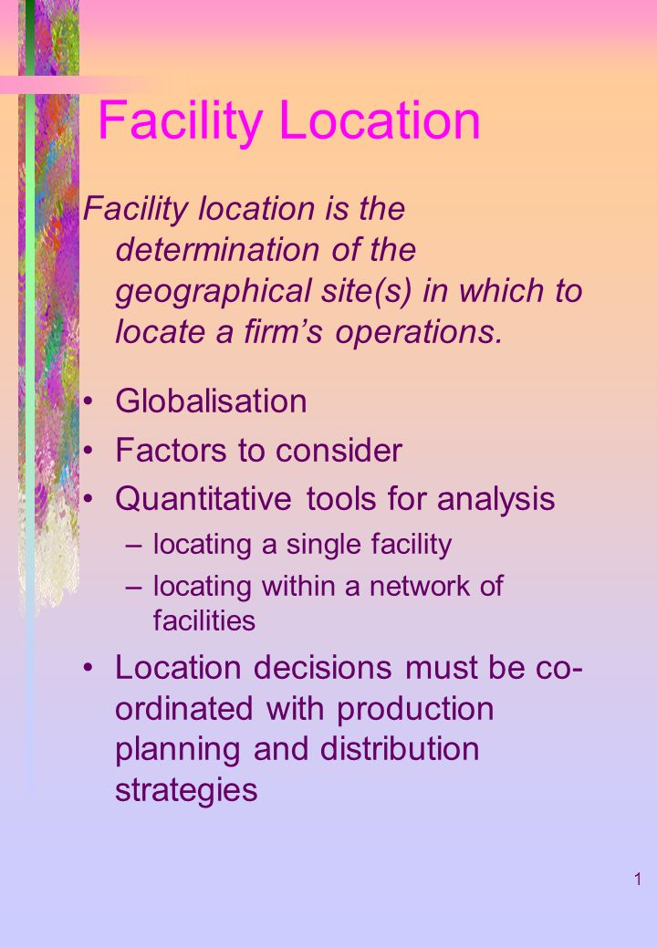 1 Facility Location Facility location is the determination of the geographical site(s) in which to locate a firms operations. Globalisation Factors to