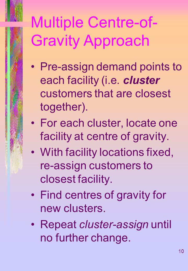 10 Multiple Centre-of- Gravity Approach Pre-assign demand points to each facility (i.e. cluster customers that are closest together). For each cluster