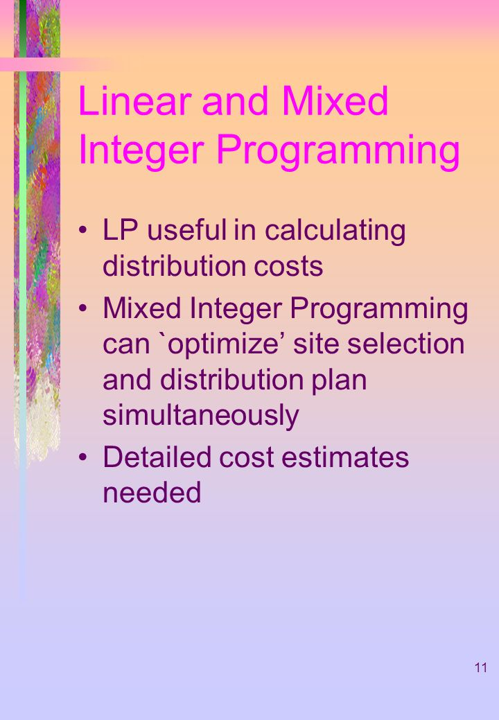 11 Linear and Mixed Integer Programming LP useful in calculating distribution costs Mixed Integer Programming can `optimize site selection and distribution plan simultaneously Detailed cost estimates needed