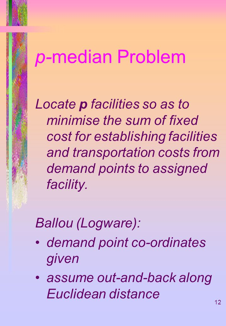 12 p-median Problem Locate p facilities so as to minimise the sum of fixed cost for establishing facilities and transportation costs from demand points to assigned facility.