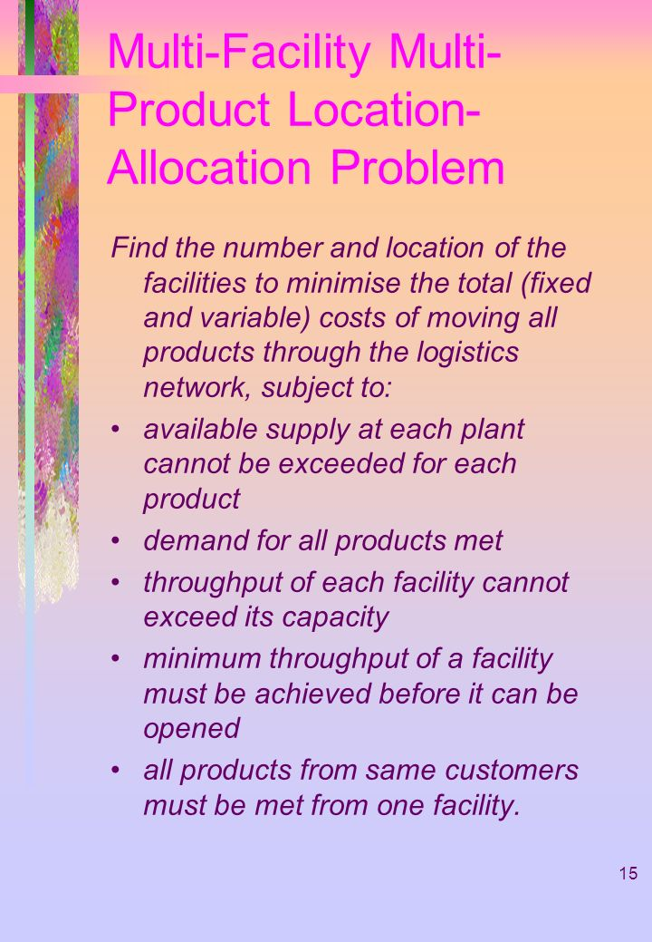 15 Multi-Facility Multi- Product Location- Allocation Problem Find the number and location of the facilities to minimise the total (fixed and variable) costs of moving all products through the logistics network, subject to: available supply at each plant cannot be exceeded for each product demand for all products met throughput of each facility cannot exceed its capacity minimum throughput of a facility must be achieved before it can be opened all products from same customers must be met from one facility.