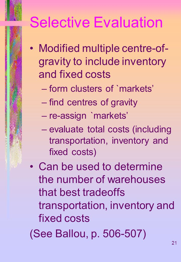 21 Selective Evaluation Modified multiple centre-of- gravity to include inventory and fixed costs –form clusters of `markets –find centres of gravity –re-assign `markets –evaluate total costs (including transportation, inventory and fixed costs) Can be used to determine the number of warehouses that best tradeoffs transportation, inventory and fixed costs (See Ballou, p.
