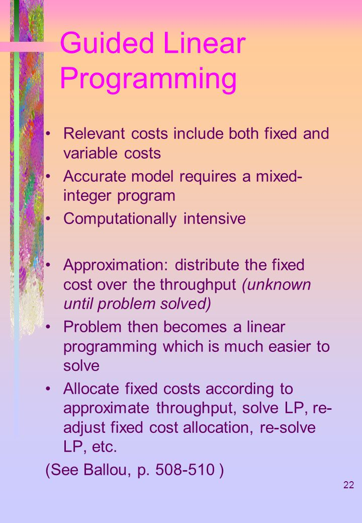 22 Guided Linear Programming Relevant costs include both fixed and variable costs Accurate model requires a mixed- integer program Computationally int