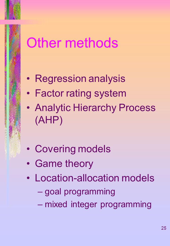25 Other methods Regression analysis Factor rating system Analytic Hierarchy Process (AHP) Covering models Game theory Location-allocation models –goa