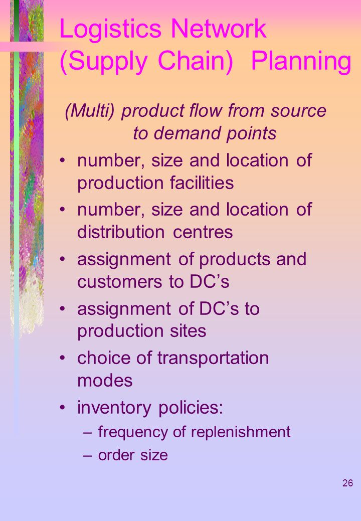 26 Logistics Network (Supply Chain) Planning (Multi) product flow from source to demand points number, size and location of production facilities number, size and location of distribution centres assignment of products and customers to DCs assignment of DCs to production sites choice of transportation modes inventory policies: –frequency of replenishment –order size