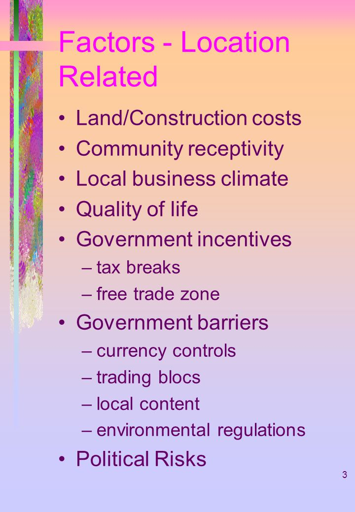3 Factors - Location Related Land/Construction costs Community receptivity Local business climate Quality of life Government incentives –tax breaks –free trade zone Government barriers –currency controls –trading blocs –local content –environmental regulations Political Risks