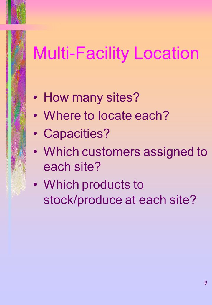 9 Multi-Facility Location How many sites? Where to locate each? Capacities? Which customers assigned to each site? Which products to stock/produce at